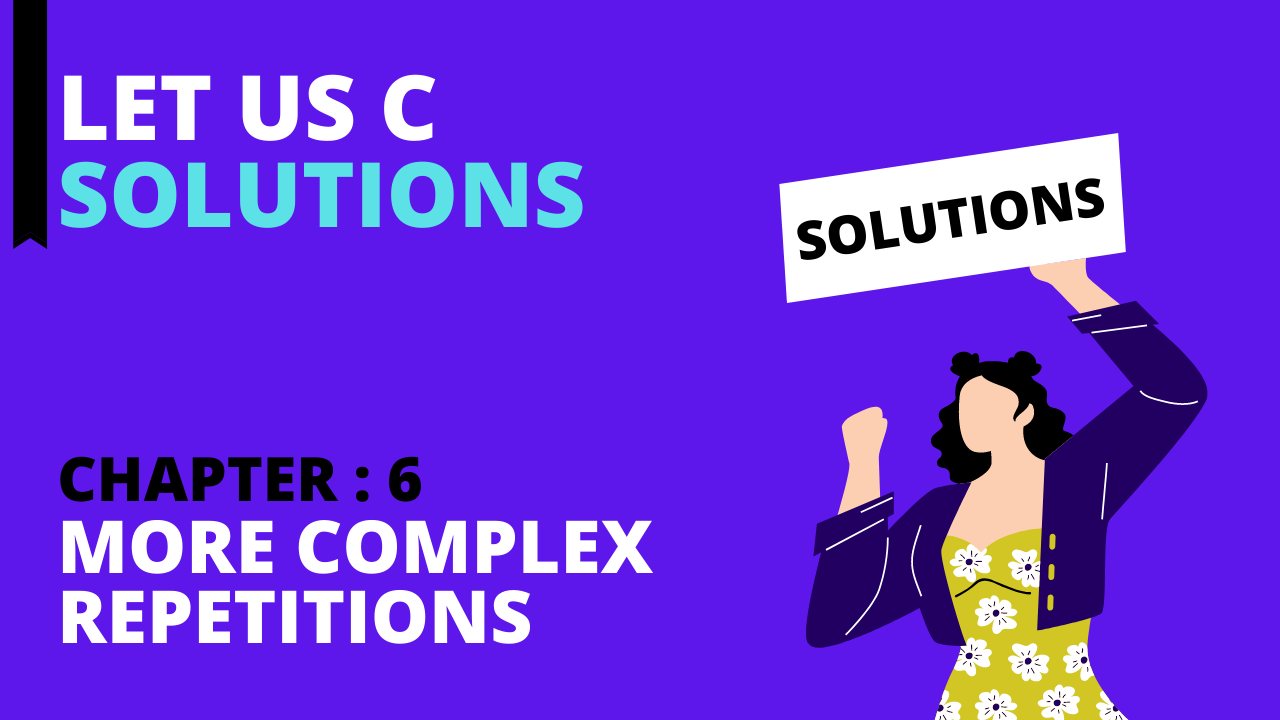 Chapter 6: More Complex Repetitions  – Let Us C Solutions